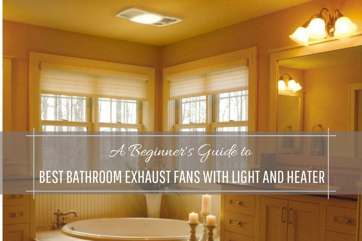 A Beginner's Guide to Best Bathroom Exhaust Fans With Light And Heater